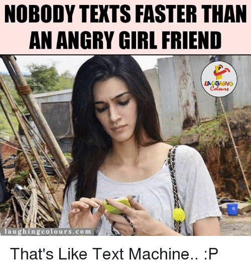 Angry Girlfriend: NOBODY TEXTS FASTER THAN  AN ANGRY GIRLFRIEND  laughing colours.com That's Like Text Machine.. :P