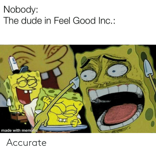 Mematic: Nobody:  The dude in Feel Good In.:  made with mematic Accurate