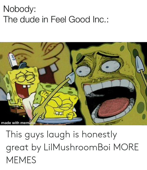this guys: Nobody:  The dude in Feel Good Inc.:  made with mematic This guys laugh is honestly great by LilMushroomBoi MORE MEMES