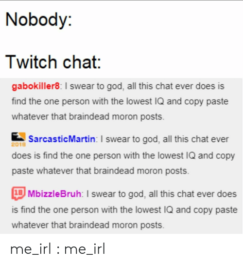 Twitch Chat: Nobody:  Twitch chat:  gabokiller8: I swear to god, all this chat ever does is  find the one person with the lowest IQ and copy paste  whatever that braindead moron posts  SarcasticMartin: I swear to god, all this chat ever  2018  does is find the one person with the lowest IQ and copy  paste whatever that braindead moron posts  1BMbizzleBruh: I swear to god, all this chat ever does  is find the one person with the lowest IQ and copy paste  whatever that braindead moron posts me_irl : me_irl