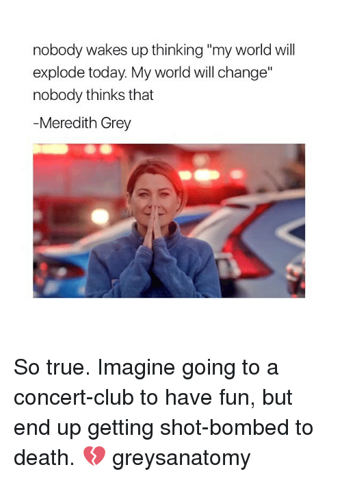 "Club, Memes, and True: nobody wakes up thinking ""my world will  explode today. My world will change""  nobody thinks that  Meredith Grey So true. Imagine going to a concert-club to have fun, but end up getting shot-bombed to death. 💔 greysanatomy"