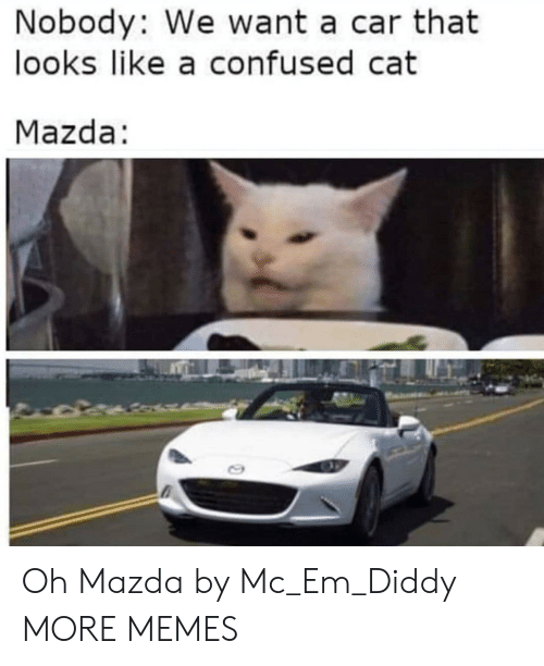 Diddy: Nobody: We want a car that  looks like a confused cat  Mazda: Oh Mazda by Mc_Em_Diddy MORE MEMES