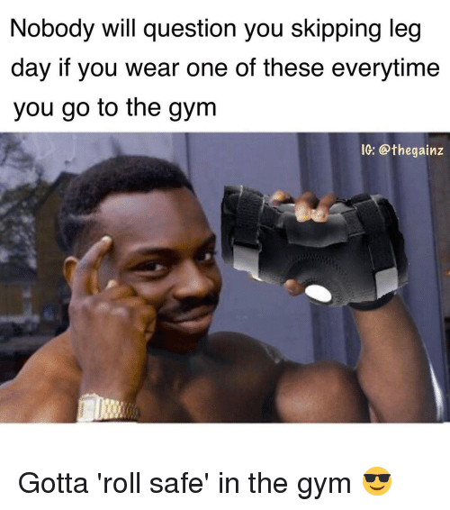 Gym, Memes, and Leg Day: Nobody will guestion you skipping leg  day if you wear one of these everytime  you go to the gym  IG: Opthegainz Gotta 'roll safe' in the gym 😎