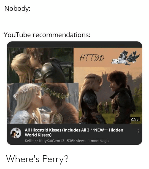 youtube.com, World, and Hidden: Nobody:  YouTube recommendations:  HTT9D  2:53  All Hiccstrid Kisses (Includes All 3**NEW** Hidden  World Kisses)  Kellie //Kitty KatGem 13 536K views 1 month ago Where's Perry?