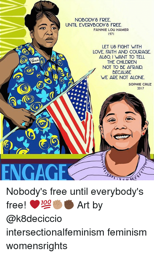 Fannie Lou Hamer: NOBODY'S FREE,  UNTIL EVERYBODY'8 FREE  FANNIE LOU HAMER  1971  LET Uδ FIGHT WITH  LOVE, FAITH AND COURAGE.  ALSO, I WANT TO TELL  THE CHILDREN  NOT TO BE AFRAID  WE ARE NOT ALONE.  SOPHIE CRUZ  2017  ENGAGE Nobody's free until everybody's free! ❤️💯✊🏽✊🏿 Art by @k8deciccio intersectionalfeminism feminism womensrights
