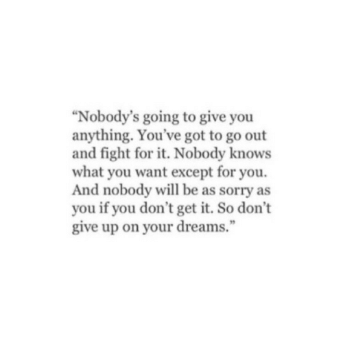 "You Dont Get It: ""Nobody's going to give you  anything. You've got to go out  and fight for it. Nobody knows  what you want except for you.  And nobody will be as sorry as  you if you don't get it. So don't  give up on your dreams."""