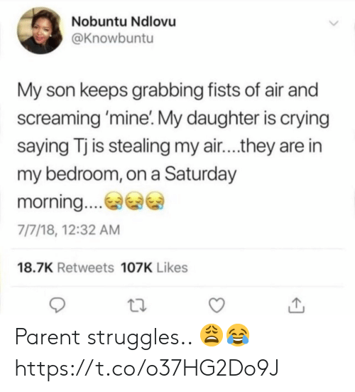 fists: Nobuntu Ndlovu  @Knowbuntu  My son keeps grabbing fists of air and  screaming 'mine'. My daughter is crying  saying Tj is stealing my air....they are in  my bedroom, on a Saturday  morning.  7/7/18, 12:32 AM  18.7K Retweets 107K Likes Parent struggles.. 😩😂 https://t.co/o37HG2Do9J