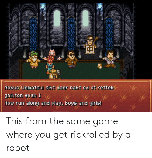 Run Along: Nobuo Uematsu: siht daer naht od ot retteb  gnihton evah I  Now run along and play, boys and girls! This from the same game where you get rickrolled by a robot