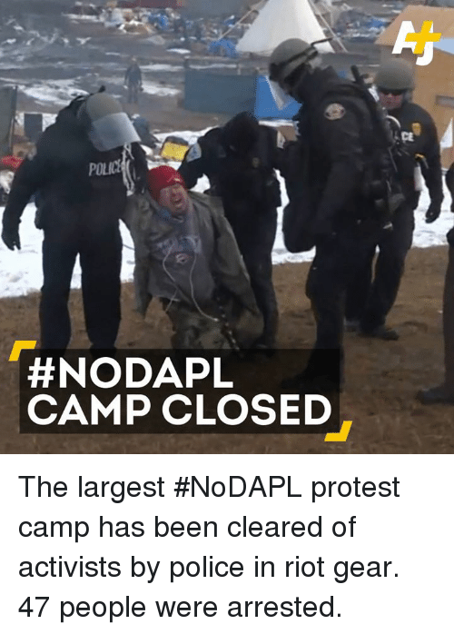 Memes, Police, and Protest: NODAPL  CAMP CLOSED The largest #NoDAPL protest camp has been cleared of activists by police in riot gear. 47 people were arrested.