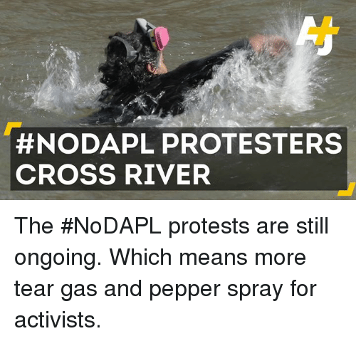 memes: NODAPL PROTESTERS  CROSS RIVER The #NoDAPL protests are still ongoing. Which means more tear gas and pepper spray for activists.