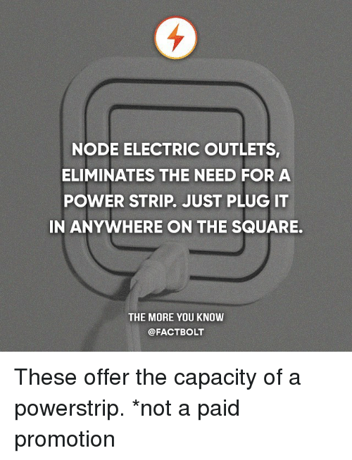 nodes: NODE ELECTRIC OUTLETS,  ELIMINATES THE NEED FOR A  POWER STRIP. JUST PLUG IT  IN ANYWHERE ON THE SQUARE.  THE MORE YOU KNOW  @FACTBOLT These offer the capacity of a powerstrip. *not a paid promotion