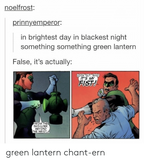 Green Lantern: noelfrost:  prinnyempero.  in brightest day in blackest night  something something green lantern  False, it's actually:  LOOK OUT EV  IT'S MY  FIST!  FROM THE  SHOULDER  BEYOND  THE WRIST green lantern chant-ern