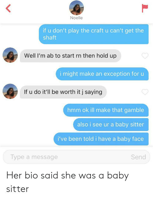 dont-play: Noelle  if u don't play the craft u can't get the  shaft  Well I'm ab to start rn then hold up  i might make an exception for u  If u do it'll be worth it j saying  hmm ok ill make that gamble  also i see ur a baby sitter  i've been told i have a baby face  Type a message  Send  L Her bio said she was a baby sitter