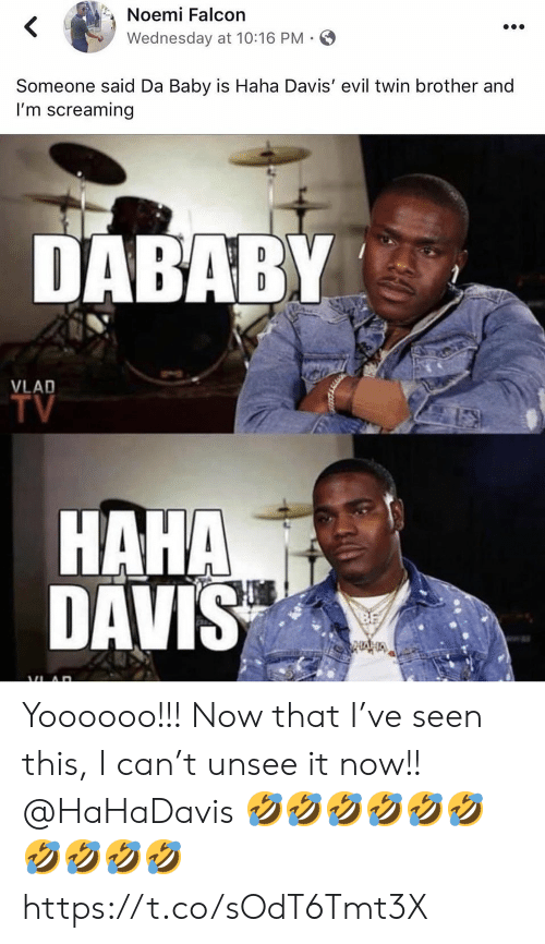 falcon: Noemi Falcon  Wednesday at 10:16 PM  Someone said Da Baby is Haha Davis' evil twin brother and  I'm screaming  DABABY  VLAD  TV  HAHA  DAVIS Yoooooo!!! Now that I've seen this, I can't unsee it now!! @HaHaDavis 🤣🤣🤣🤣🤣🤣🤣🤣🤣🤣 https://t.co/sOdT6Tmt3X