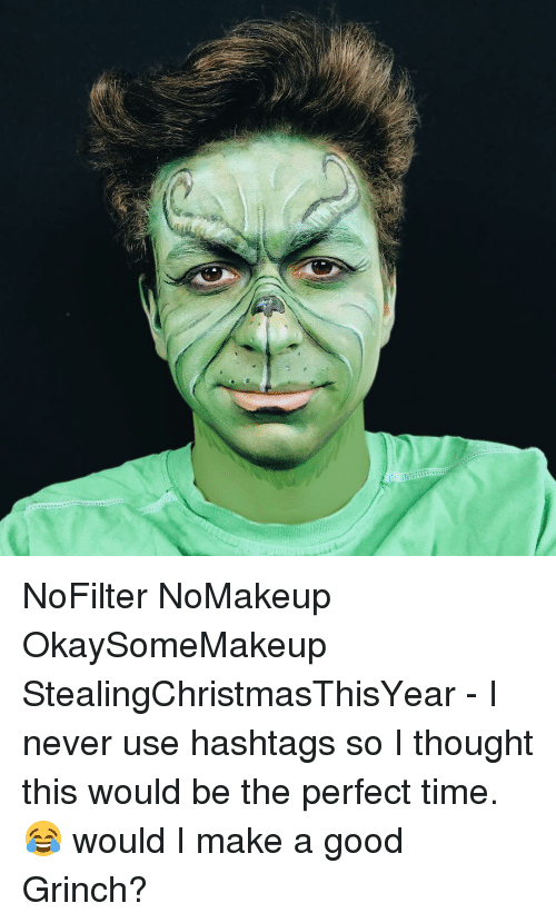 hashtags: NoFilter NoMakeup OkaySomeMakeup StealingChristmasThisYear - I never use hashtags so I thought this would be the perfect time. 😂 would I make a good Grinch?