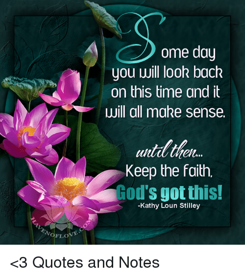 Kathie: NoFLO  ome day  you will look back  on this time and it  will all make sense.  heh...  Keep the faith,  od's got this!  -Kathy Loun Stilley <3 Quotes and Notes