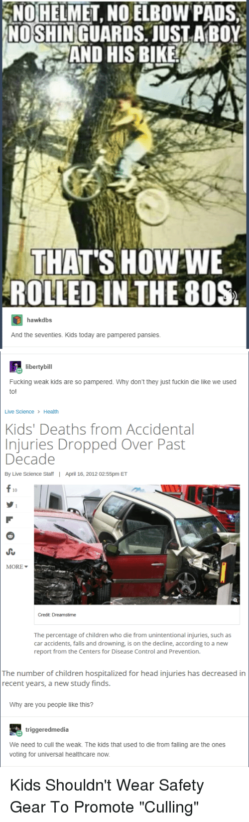 "80s, Children, and Fucking: NOHELMET, NOELBOW PADS  NO SHINIGUARDS, JUSTABOY  AND HIS BIKE  THAT'S HOWWE  ROLLED IN THE 80S  hawkdbs  And the seventies. Kids today are pampered pansies.   libertybill  Fucking weak kids are so pampered. Why don't they just fuckin die like we used  to!  Live Science Health  Kids' Deaths from Accidental  njuries Dropped Over Past  Decade  By Live Science Staff  I  April 16, 2012 02:55pm ET  f 10  MORE ▼  Credit Dreamstime  The percentage of children who die from unintentional injuries, such as  car accidents, falls and drowning, is on the decline, according to a new  report from the Centers for Disease Control and Prevention.  The number of children hospitalized for head injuries has decreased in  recent years, a new study finds.  Why are you people like this?  triggeredmedia  We need to cull the weak. The kids that used to die from falling are the ones  voting for universal healthcare now. Kids Shouldn't Wear Safety Gear To Promote ""Culling"""