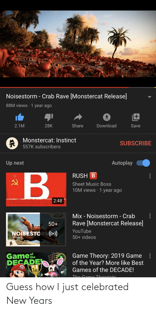 game theory: Noisestorm - Crab Rave [Monstercat Release]  88M views · 1 year ago  Share  Download  2.1M  28K  Save  Monstercat: Instinct  SUBSCRIBE  557K subscribers  Up next  Autoplay  в  RUSH B  Sheet Music Boss  10M views · 1 year ago  2:48  monstercat  Mix - Noisestorm - Crab  Instinct  Rave [Monstercat Release]  50+  YouTube  NOISESTO RM)  50+ videos  CRAB RAVE  Gamehe  DECADE  1st  of  Game Theory: 2019 Game  of the Year? More like Best  Games of the DECADE!  The Game Th eoristo Guess how I just celebrated New Years