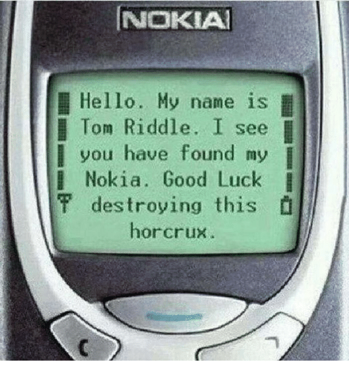 tom riddle: NOKIA  Hello. My name is  I  Tom Riddle. I see  you have found my  l  Nokia. Good Luck I  destroying this  f horcrux.