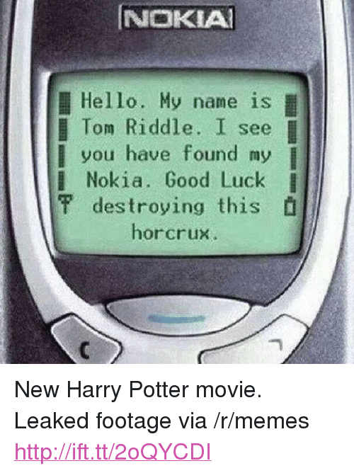 "tom riddle: NOKIA  Hello. My name is  l Tom Riddle. I see  you have found my  l Nokia. Good Luck I  甲destroying this  horcrux <p>New Harry Potter movie. Leaked footage via /r/memes <a href=""http://ift.tt/2oQYCDI"">http://ift.tt/2oQYCDI</a></p>"