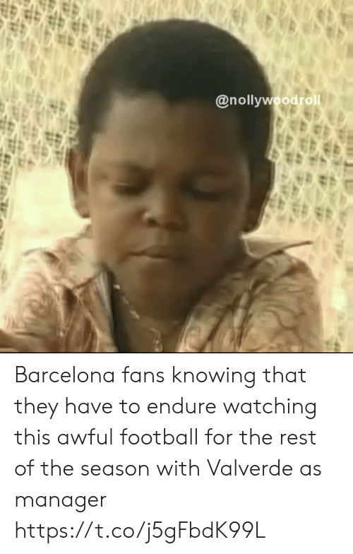 endure: @nollywoodrol Barcelona fans knowing that they have to endure watching this awful football for the rest of the season with Valverde as manager https://t.co/j5gFbdK99L