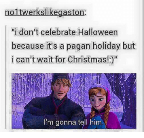 """Waiting...: noltwerkslikegaston:  """"i don't celebrate Halloween  because it's a pagan holiday but  i can't wait for Christmas!  I'm gonna tell him"""