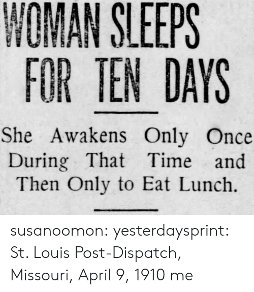 Missouri: NOMAN SLEEPS  FOR TEN DAYS  She Awakens Only Once  During That Time and  Then Only to Eat Lunch. susanoomon:  yesterdaysprint:   St. Louis Post-Dispatch, Missouri, April 9, 1910   me