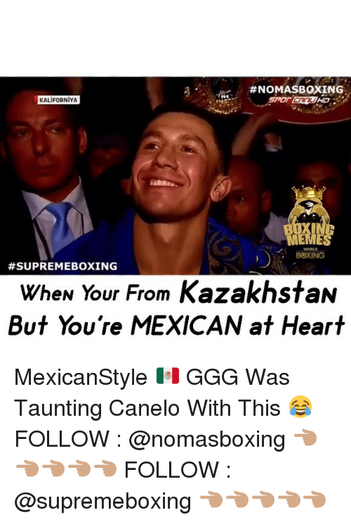 memes:  #NOMAS BOXING  KALIFORNIYA  BOXING  #SUPREME BOXING  WheN Your From KazakhstaN  But You're MEXICAN at Heart MexicanStyle 🇲🇽 GGG Was Taunting Canelo With This 😂 FOLLOW : @nomasboxing 👈🏽👈🏽👈🏽👈🏽👈🏽 FOLLOW : @supremeboxing 👈🏽👈🏽👈🏽👈🏽👈🏽