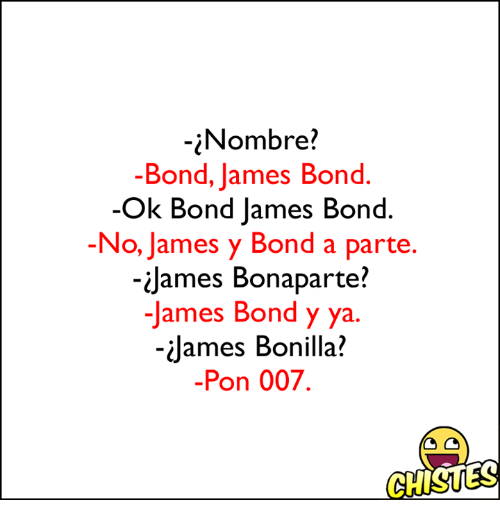 James Bond, Bond, and James: Nombre?  -Bond, James Bond  Ok Bond James Bond  -No, James y Bond a parte  James Bonaparte?  James Bond y ya.  James Bonilla?  Pon 007.  GHISUES