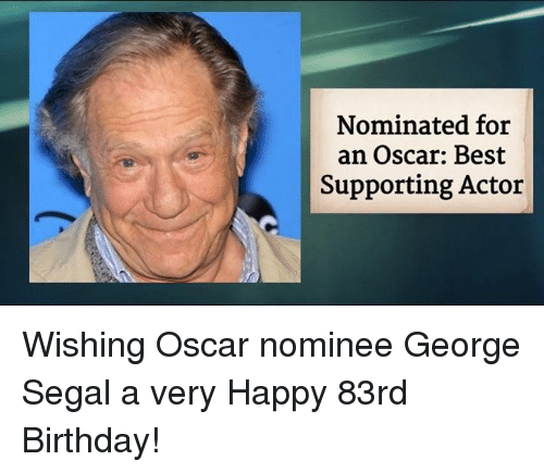 nominal: Nominated for  an Oscar: Best  Supporting Actor Wishing Oscar nominee George Segal a very Happy 83rd Birthday!