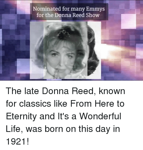 Emmie: Nominated for many Emmys  for the Donna Reed Show The late Donna Reed, known for classics like From Here to Eternity and It's a Wonderful Life, was born on this day in 1921!