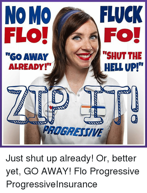"Memes, Shut Up, and Progressive: NOMO  FLUCK  FLO!  FO!  ""SHUT THE  ""Go AWAY  HELL UP!""  ALREADY!  PROGREUTVE Just shut up already! Or, better yet, GO AWAY! Flo Progressive ProgressiveInsurance"