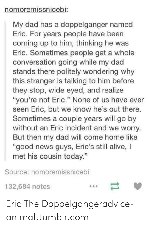 """Erics: nomoremissnicebi:  My dad has a doppelganger named  Eric. For years people have been  coming up to him, thinking he was  Eric. Sometimes people get a whole  conversation going while my dad  stands there politely wondering why  this stranger is talking to him before  they stop, wide eyed, and realize  """"you're not Eric."""" None of us have ever  seen Eric, but we know he's out there.  Sometimes a couple years will go by  without an Eric incident and we worry.  But then my dad will come home like  """"good news guys, Eric's still alive, I  met his cousin today.""""  Source: nomoremissnicebi  132,684 notes Eric The Doppelgangeradvice-animal.tumblr.com"""