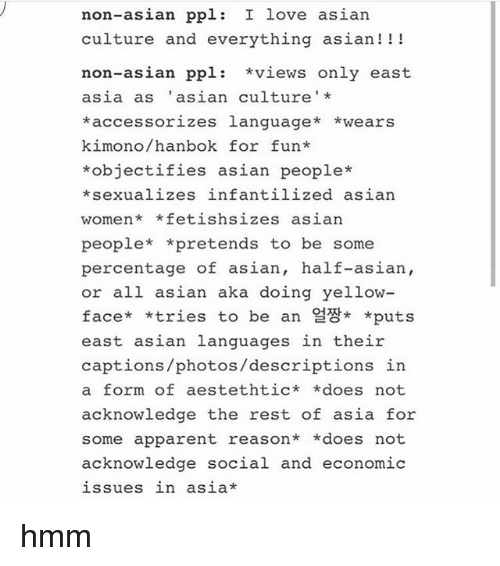 υοθ: non-asian ppl  I love asian  culture and everything asian  I I I  non-asian ppl  views only east  asia as asian culture  *accessorizes language  *wears  kimono/ hanbok for fun  *objectifies asian people*  *sexualizes infantilized asian  women* fetish sizes asian  people  *pretends to be some  percentage of asian  half-asian,  or all asian aka doing yellow  face  *tries to be an A* puts  east asian languages in their  captions /photos/descriptions in  a form of este thtic  *does not  acknowledge the rest of asia for  some apparent reason  *does not  acknowledge social and economic  issues in asia hmm
