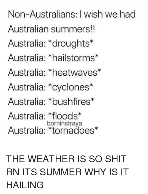 tornadoes: Non-Australians: I wish we had  Australian summers!!  Australia: *droughts*  Australia: *hailstorms*  Australia: *heatwaves*  Australia: *cyclones*  Australia: *bushfires*  Australia: loods*  Australia: *tornadoes*  borninstraya THE WEATHER IS SO SHIT RN ITS SUMMER WHY IS IT HAILING