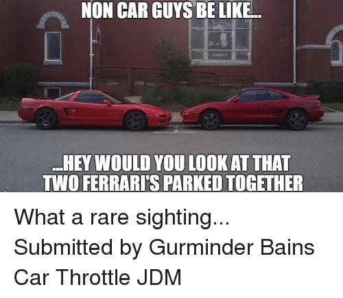 guys be like: NON CAR GUYS BE LIKE..  HEY WOULD YOU LOOK AT THAT  TWO FERRARISPARKED TOGETHER What a rare sighting... Submitted by Gurminder Bains Car Throttle JDM