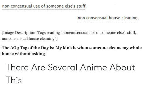 """House Cleaning: non concensual use of someone else's stuff,  non consensual house cleaning,  [Image Description: Tags reading """"nonconsensual use of someone else's stuff,  nonconsensual house cleaning""""]  The AO3 Tag of the Day is: My kink is when someone cleans my whole  house without asking There Are Several Anime About This"""