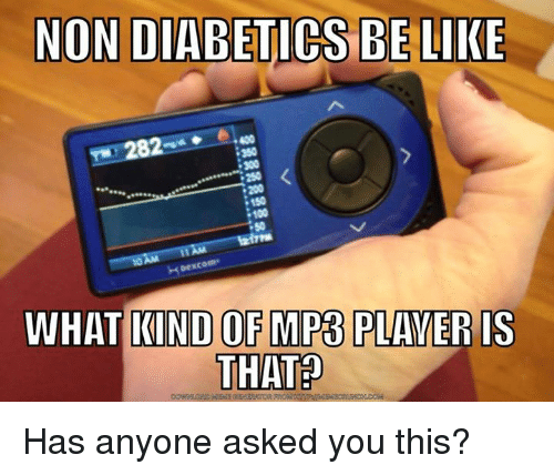 Memes, Diabetes, and 🤖: NON DIABETICS BE LIKE  282  150  AM  WHAT KIND OF MP3 PLAYER IS  THAT Has anyone asked you this?