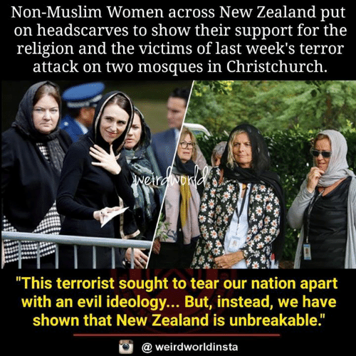 """Ideology: Non-Muslim Women across New Zealand put  on headscarves to show their support for the  religion and the victims of last week's terror  attack on two mosques in Christchurch.  This terrorist sought to tear our nation apart  with an evil ideology... But, instead, we have  shown that New Zealand is unbreakable.""""  @ weirdworldinsta"""