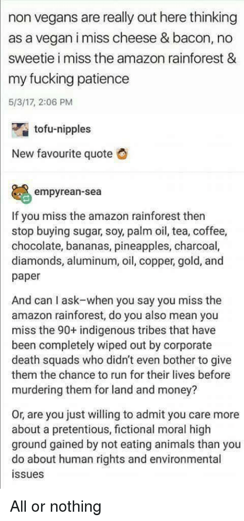 tofu: non vegans are really out here thinking  as a vegan i miss cheese & bacon, no  sweetie i miss the amazon rainforest &  my fucking patience  5/3/17, 2:06 PM  tofu-nipples  New favourite quote  empyrean-sea  If you miss the amazon rainforest then  stop buying sugar, soy, palm oil, tea, coffee,  chocolate, bananas, pineapples, charcoal,  diamonds, aluminum, oil, copper, gold, and  paper  And can I ask-when you say you miss the  amazon rainforest, do you also mean you  miss the 90+ indigenous tribes that have  been completely wiped out by corporate  death squads who didn't even bother to give  them the chance to run for their lives before  murdering them for land and money?  Or, are you just willing to admit you care more  about a pretentious, fictional moral high  ground gained by not eating animals than you  do about human rights and environmental  ssues All or nothing