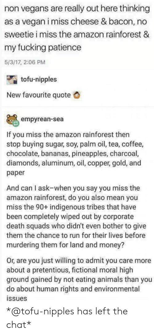 tofu: non vegans are really out here thinking  as a vegan i miss cheese & bacon, no  sweetie i miss the amazon rainforest &  my fucking patiencee  5/3/17, 2:06 PM  tofu-nipples  New favourite quote  empyrean-sea  If you miss the amazon rainforest then  stop buying sugar, soy, palm oil, tea, coffee,  chocolate, bananas, pineapples, charcoal,  diamonds, aluminum, oil, copper, gold, and  paper  And can I ask-when you say you miss the  amazon rainforest, do you also mean you  miss the 90+ indigenous tribes that have  been completely wiped out by corporate  death squads who didn't even bother to give  them the chance to run for their lives before  murdering them for land and money?  Or, are you just willing to admit you care more  about a pretentious, fictional moral high  ground gained by not eating animals than you  do about human rights and environmental  ssues *@tofu-nipples has left the chat*