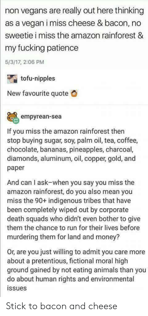 tofu: non vegans are really out here thinking  as a vegan i miss cheese & bacon, no  sweetie i miss the amazon rainforest &  my fucking patience  5/3/17, 2:06 PM  tofu-nipples  New favourite quote  empyrean-sea  If you miss the amazon rainforest then  stop buying sugar, soy, palm oil, tea, coffee,  chocolate, bananas, pineapples, charcoal,  diamonds, aluminum, oil, copper, gold, and  paper  And can I ask-when you say you miss the  amazon rainforest, do you also mean you  miss the 90+ indigenous tribes that have  been completely wiped out by corporate  death squads who didn't even bother to give  them the chance to run for their lives before  murdering them for land and money?  Or, are you just willing to admit you care more  about a pretentious, fictional moral high  ground gained by not eating animals than you  do about human rights and environmental  ssues Stick to bacon and cheese