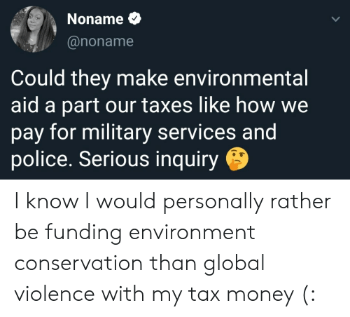 Environmental: Noname  @noname  Could they make environmental  aid a part our taxes like how we  pay for military services and  police. Serious inquiry I know I would personally rather be funding environment conservation than global violence with my tax money (: