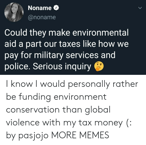 Environmental: Noname  @noname  Could they make environmental  aid a part our taxes like how we  pay for military services and  police. Serious inquiry I know I would personally rather be funding environment conservation than global violence with my tax money (: by pasjojo MORE MEMES