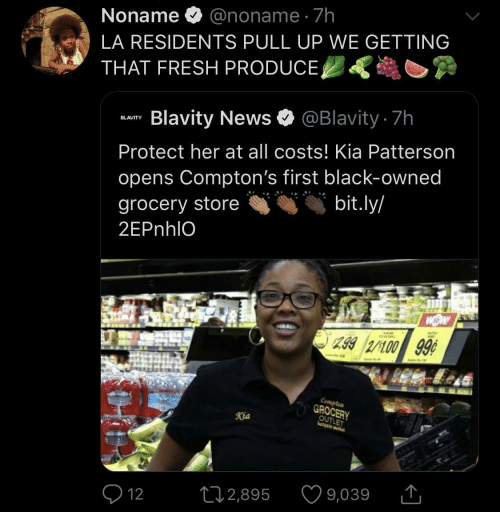 Grocery: Noname O @noname · 7h  LA RESIDENTS PULL UP WE GETTING  THAT FRESH PRODUCE,  Blavity News O @Blavity 7h  BLAVITY  Protect her at all costs! Kia Patterson  opens Compton's first black-owned  bit.ly/  grocery store  2EPnhlO  299 2/100 99¢  Compten  GROCERY  OUTLET  Kia  9,039  272,895  Q 12