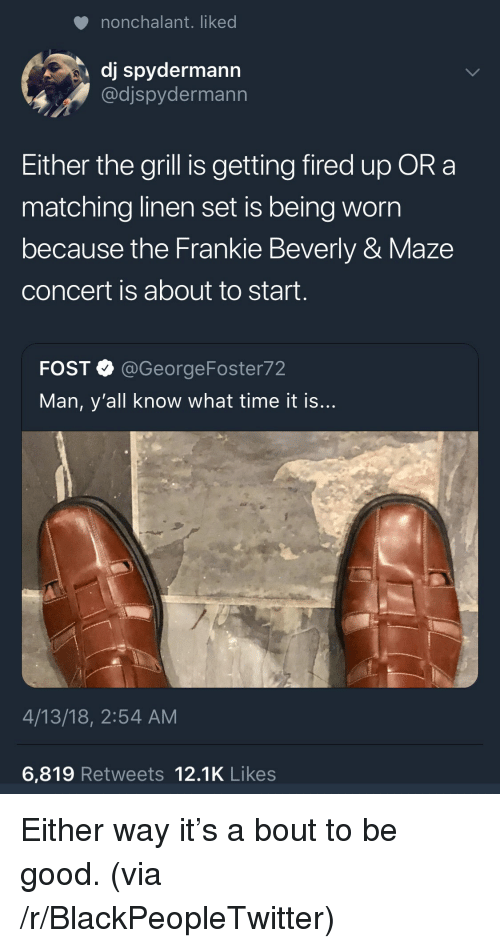 Blackpeopletwitter, Good, and Time: nonchalant. liked  dj spydermann  @djspydermann  Either the grill is getting fired up OR a  matching linen set is being worn  because the Frankie Beverly & Maze  concert is about to start.  FOST @GeorgeFoster72  Man, y'all know what time it is  4/13/18, 2:54 AM  6,819 Retweets 12.1K Likes <p>Either way it's a bout to be good. (via /r/BlackPeopleTwitter)</p>