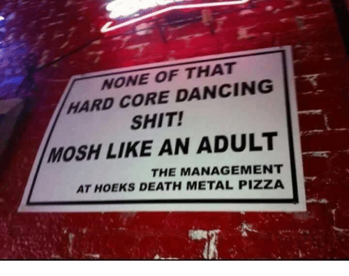 death metal: NONE OF THAT  HARD CORE DANCING  SHIT!  MOSH LIKE AN ADULT  THE MANAGEMENT  AT HOEKS DEATH METAL PIZZA