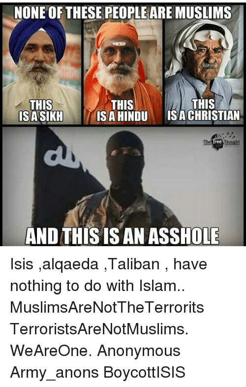 Talibanned: NONE OF THESE PEOPLEAREMUSLIMS  THIS  THIS  THIS  IS A HINDU  ISA CHRISTIAN  ISASIKH  AND THIS IS AN ASSHOLE Isis ,alqaeda ,Taliban , have nothing to do with Islam.. MuslimsAreNotTheTerrorits TerroristsAreNotMuslims. WeAreOne. Anonymous Army_anons BoycottISIS