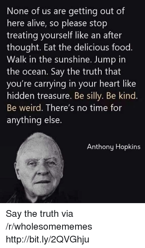 Anthony Hopkins: None of us are getting out of  here alive, so please stop  treating yourself like an after  thought. Eat the delicious food.  Walk in the sunshine. Jump in  the ocean. Say the truth that  you're carrying in your heart like  hidden treasure. Be silly. Be kind.  Be weird. There's no time for  anything else  Anthony Hopkins Say the truth via /r/wholesomememes http://bit.ly/2QVGhju