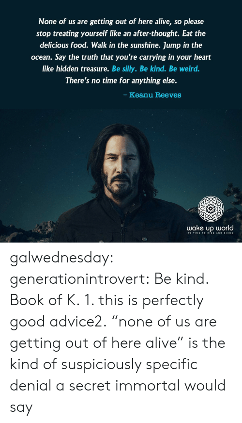 """Rise And Shine: None of us are getting out of here alive, so please  stop treating yourself like an after-thought. Eat the  delicious food. Walk in the sunshine. Jump in the  ocean. Say the truth that you're carrying in your heart  like hidden treasure. Be silly. Be kind. Be weird.  There's no time for anything else.  Keanu Reeves  wake up world  2-1  ITS TIME TO RISE AND SHINE galwednesday: generationintrovert: Be kind.  Book of K. 1. this is perfectly good advice2.""""none of us are getting out of here alive"""" is the kind of suspiciously specific denial a secret immortal would say"""